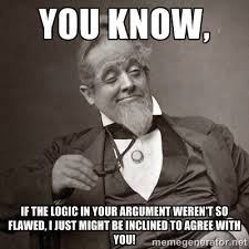you know, if the logic in your argument weren't so flawed, i just ... via Relatably.com