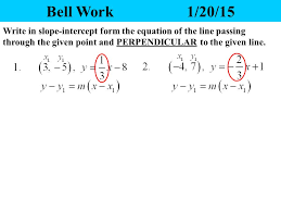1 bell work 1 20 15 write in slope intercept form the equation of the line passing through the given point and perpendicular to the given line