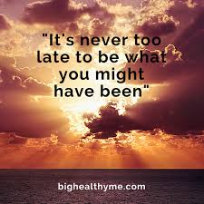 It's Never Too Late Quotes Magnificent It's Never Too Late To Be What You Might Have BigHealthyMe