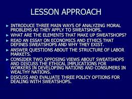 what should we do about sweatshops ppt lesson approach introduce three main ways of analyzing moral problems as they apply to sweatshops