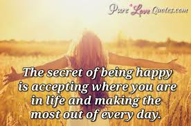 Quotes On Being Happy Interesting The Secret Of Being Happy Is Accepting Where You Are In Life And