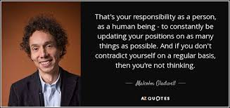 malcolm gladwell quote that s your responsibility as a person as  that s your responsibility as a person as a human being to constantly be updating