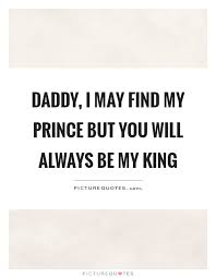 Daddy I May Find My Prince But You Will Always Be My King Picture Delectable My King Quotes