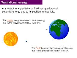 2 gravitational energy any object in a gravitational field has gravitational potential