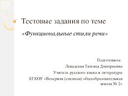 Тестовые задания по теме Функциональные стили речи Презентация слайда 1 Тестовые задания по теме Функциональные стили речи Подготовила Левадская Т