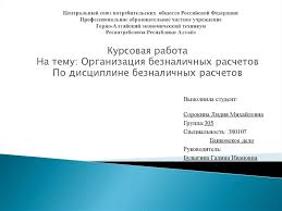 Организация безналичных расчетов презентация онлайн Центральный союз потребительских обществ Российской Федерации Профессиональное образовательное частное учреждение Горно Алтайский эко