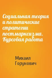 Социальная теория и политические стратегии постмарксизма Курсовая  Михаил Горунович Социальная теория и политические стратегии постмарксизма Курсовая работа