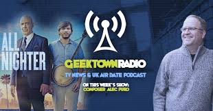 Geektown Radio 109: Composer Alec Puro, UK TV News & UK TV Air Date Info!    GeekTown