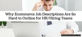 Ecommerce Job Descriptions Why Ecommerce Job Descriptions Are So Hard To Outline For Hr Hiring