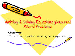 equations given real world problems writing solving equations given real world problems objectives to solve word problems involving linear equations
