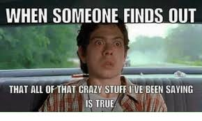 WHEN SOMEONE FINDS OUT THAT ALL OF THAT CRAZY STUFF I'VE BEEN SAYING IS  TRUE | Crazy Meme on ME.ME