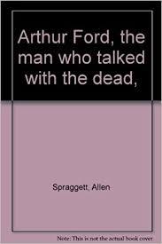 Arthur Ford, the man who talked with the dead, : Spraggett, Allen:  Amazon.com: Books