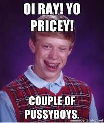 Oi Ray! Yo Pricey! Couple of pussyboys. - Bad luck Brian meme ... via Relatably.com