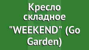 <b>Кресло складное</b> WEEKEND (<b>Go</b> Garden) обзор 50325 бренд <b>GO</b> ...