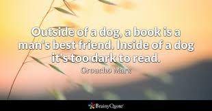 outside of a dog a book is a man s best friend inside of a