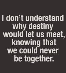 Destiny Love Quotes New I Don't Understand Why Destiny Would Let Us Meet Knowing That We