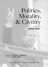 "politics morality and civility the trinity forum this reading features an essay by czech playwright and former president vaclav havel ""politics morality civility"" is from his 1992 book summer"