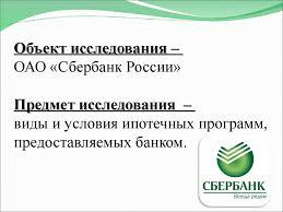 Развитие ипотечного кредитования физических лиц на примере ОАО  ОАО Сбербанк России Предмет исследования виды и условия ипотечных программ предоставляемых банком