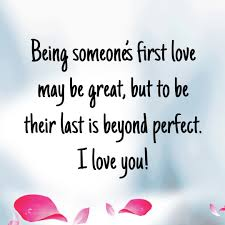 being someone s first love may be great but to be their last is beyond perfect i love you