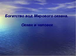 презентация по географии на тему quot Богатства вод Мирового  слайда 1 Богатство вод Мирового океана Океан и человек