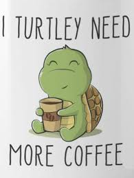 Pin by Ana Murilo on cuuuuute | Turtle quotes, Coffee humor, Coffee  obsession