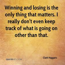 Quotes About Winning And Losing Extraordinary Clark Haggans Quotes QuoteHD