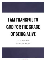 I Am Thankful Quotes Cool I Am Thankful To God For The Grace Of Being Alive Picture Quotes