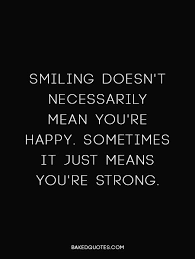 Smiling Doesn't Necessarily Mean You're Happy Sometimes It Just New Always Smile Quotes