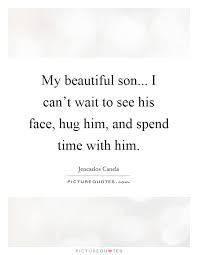 My Beautiful Son Quotes Best of My Beautiful Son I Can't Wait To See His Face Hug Him And
