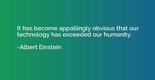 It has become appallingly obvious that our technology has exceeded our  humanity. - Albert Einstein | Quotation.io