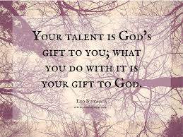 Your talent is God s t to you what you do with it is your t