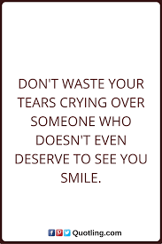 Tears Quotes Dont Waste Your Tears Crying Over Someone Who Doesnt