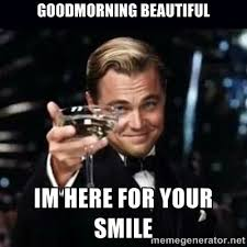 Goodmorning beautiful im here for your smile - Gatsby Gatsby ... via Relatably.com