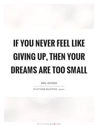 When You Feel Like Giving Up Quotes Cool If You Never Feel Like Giving Up Then Your Dreams Are Too Small