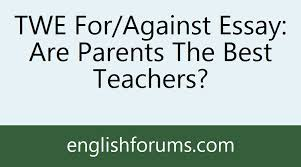 twe for against essay are parents the best teachers