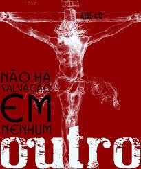 """Resultado de imagem para Em nenhum outro há salvação, pois não existe debaixo do céu outro nome dado aos homens pelo qual possamos ser salvos""""."""