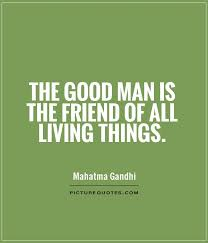 Good Man Quotes Classy The Good Man Is The Friend Of All Living Things Picture Quotes
