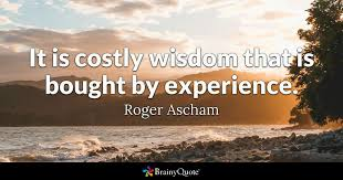Quotes About Wisdom Interesting It Is Costly Wisdom That Is Bought By Experience Roger Ascham