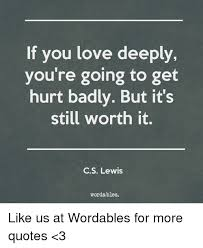 Cs Lewis Love Quotes Adorable If You Love Deeply You're Going To Get Hurt Badly But It's Still