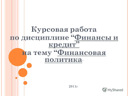 Презентация на тему Курсовая работа по дисциплине Финансы и  1 Курсовая работа по дисциплине Финансы и кредит на тему Финансовая политика 2011г