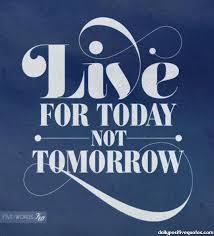 Live For Today Quotes Enchanting Live For Today Not Tomorrow Daily Positive Quotes