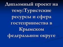 Презентация на тему ДИПЛОМНАЯ РАБОТА студентки курса  Дипломный проект на тему Туристские ресурсы и сфера гостеприимства в Крымском федеральном округе