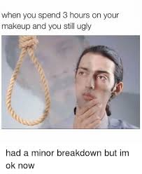 makeup ugly and memes when you spend 3 hours on your makeup