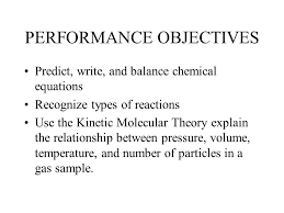 1 performance objectives predict write and balance chemical equations recognize types of reactions use the kinetic molecular theory explain the