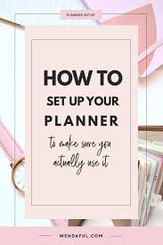 Daily Planners 2015 2020 How To Set Up Your Planner To Make Sure You Actually Use It