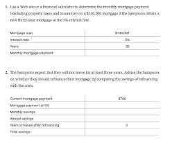 This mortgage payment calculator, along with taxes and insurance, allows you to calculate the monthly installment amount that is required to be repaid on the amount that is borrowed wherein interest is paid at periodically, reducing the principal amount. When The Sampsons Purchased A Home They Obtained A Chegg Com