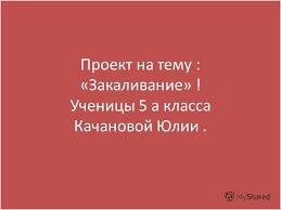 Презентация на тему Проект на тему Закаливание Ученицы а  1 Проект на тему Закаливание Ученицы 5 а класса Качановой Юлии