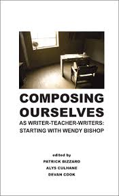 Composing Ourselves as Writer-Teacher-Writers: Starting with Wendy Bishop  (Bizzaro, Culhane, Cook): Hampton Press