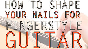 how to shape your nails for fingerstyle guitar