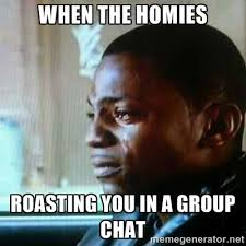 When the homies roasting you in a group chat - Paid in Full | Meme ... via Relatably.com